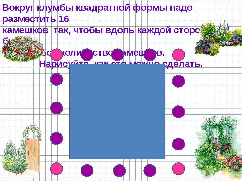 Вокруг клумбы квадратной формы надо разместить 16 камешков так, чтобы вдоль к...