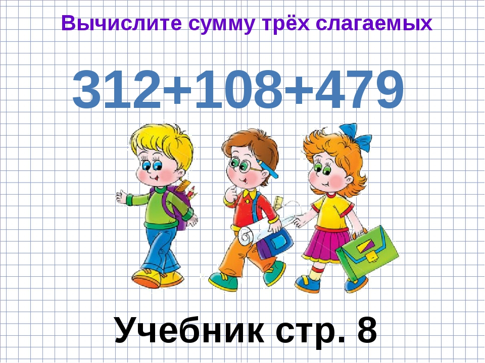 Вычислите сумму трёх слагаемых 312+108+479 Учебник стр. 8