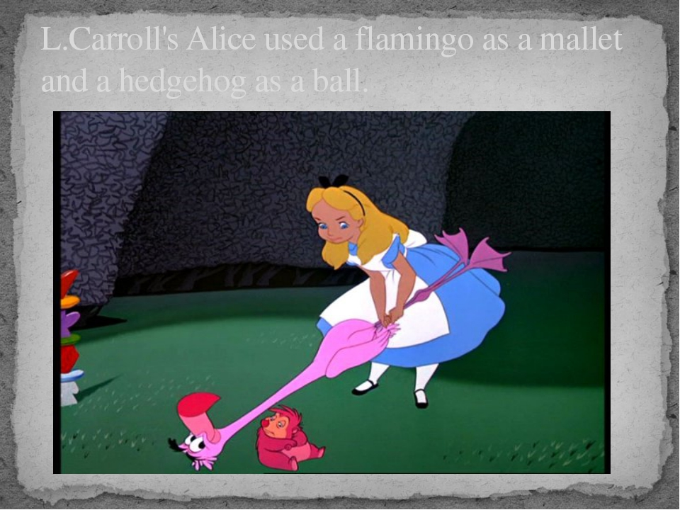 L.Carroll's Alice used a flamingo as a mallet and a hedgehog as a ball.
