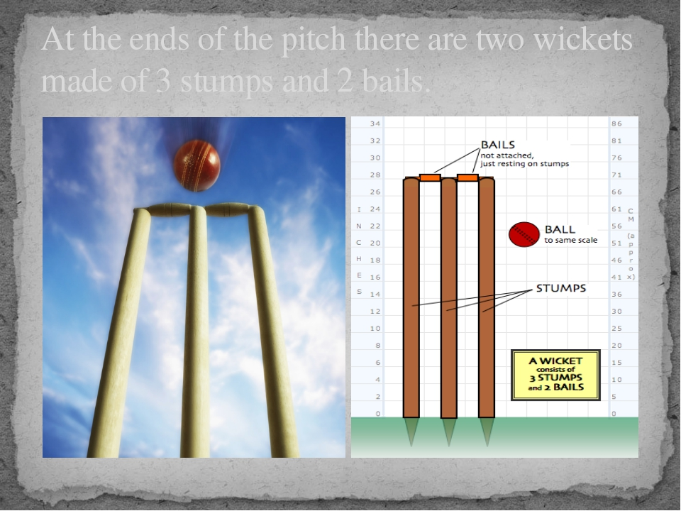 At the ends of the pitch there are two wickets made of 3 stumps and 2 bails.