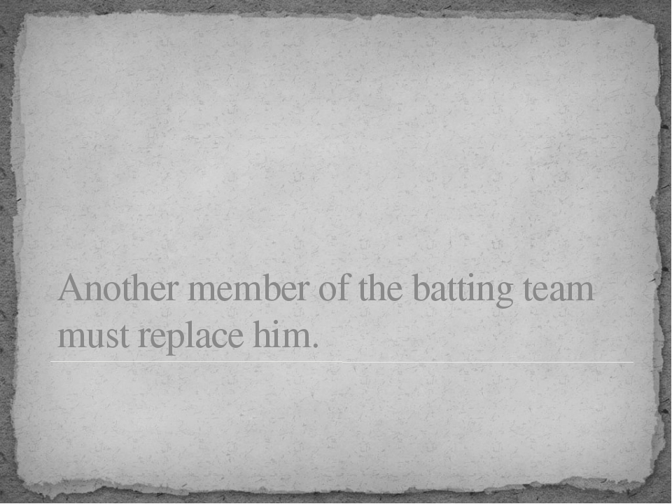 Another member of the batting team must replace him.