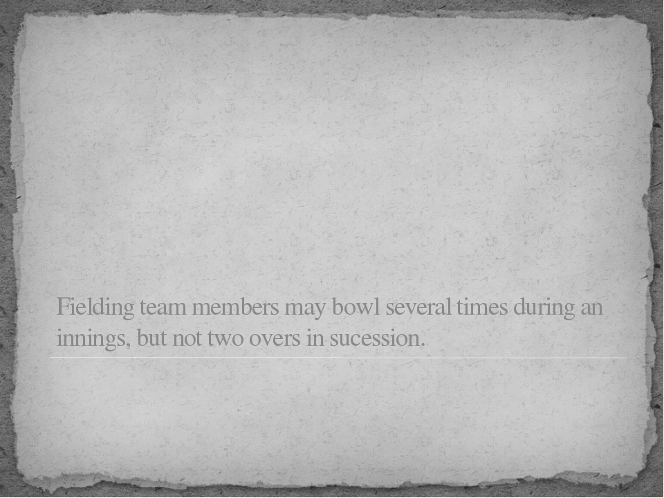 Fielding team members may bowl several times during an innings, but not two o...