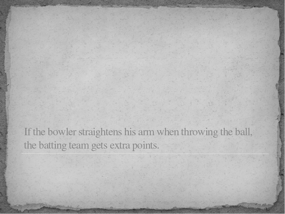 If the bowler straightens his arm when throwing the ball, the batting team ge...