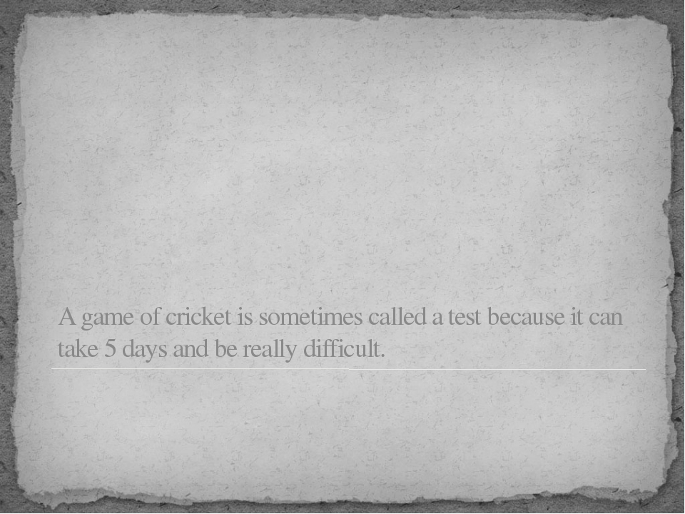 A game of cricket is sometimes called a test because it can take 5 days and b...