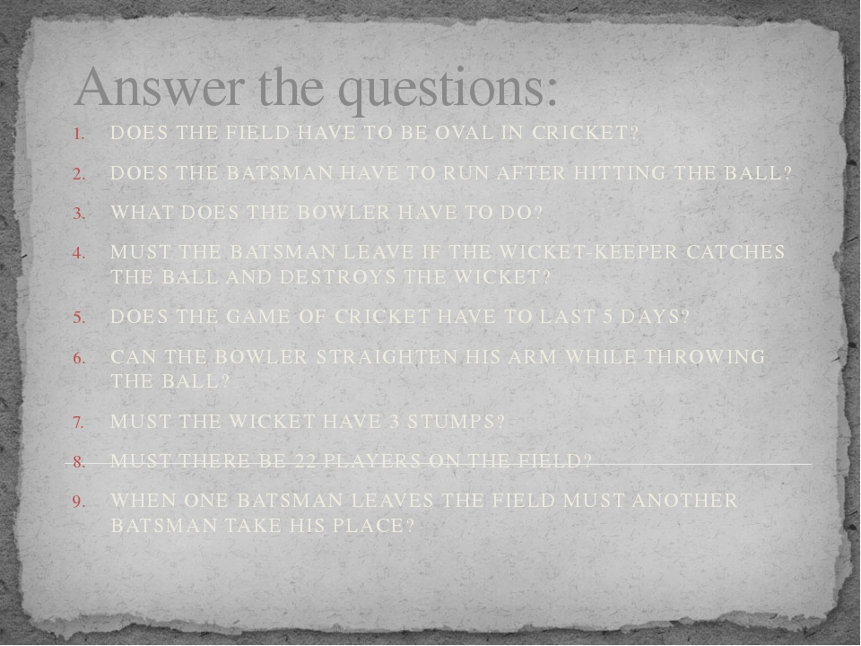 Answer the questions: DOES THE FIELD HAVE TO BE OVAL IN CRICKET? DOES THE BAT...