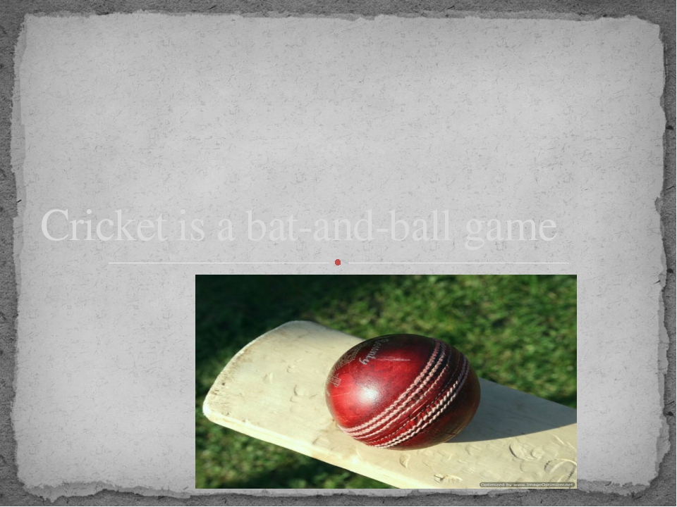Cricket is a bat-and-ball game