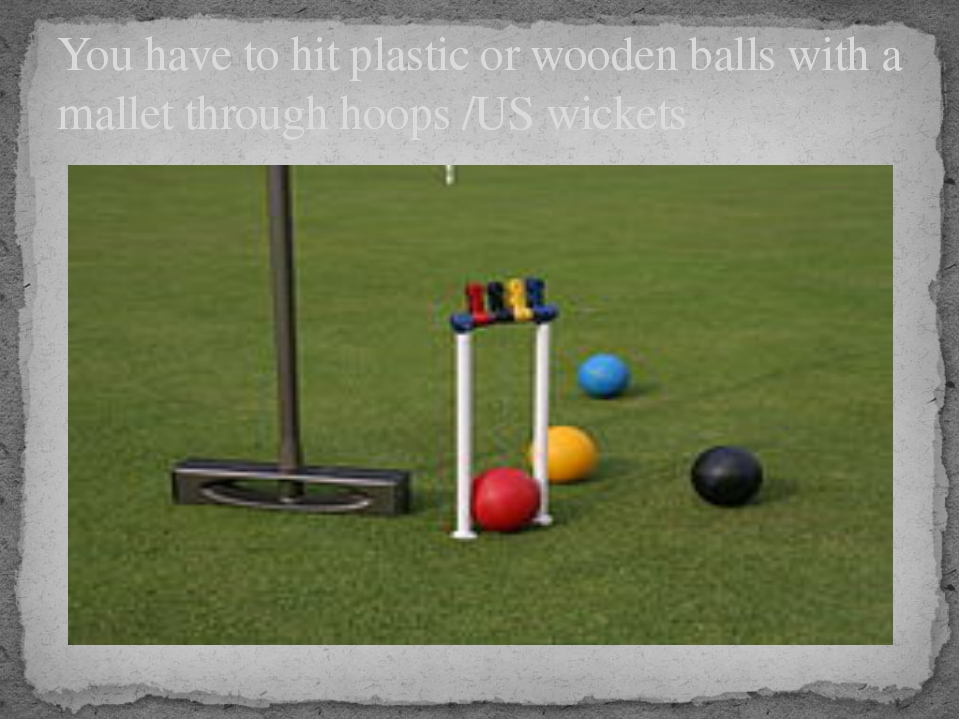 You have to hit plastic or wooden balls with a mallet through hoops /US wick...