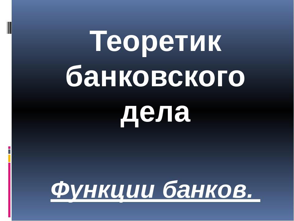 Теоретик банковского дела Функции банков.