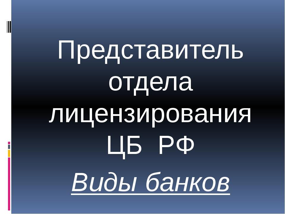 Представитель отдела лицензирования ЦБ РФ Виды банков
