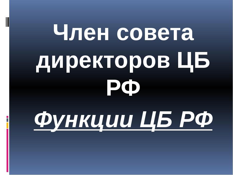 Член совета директоров ЦБ РФ Функции ЦБ РФ
