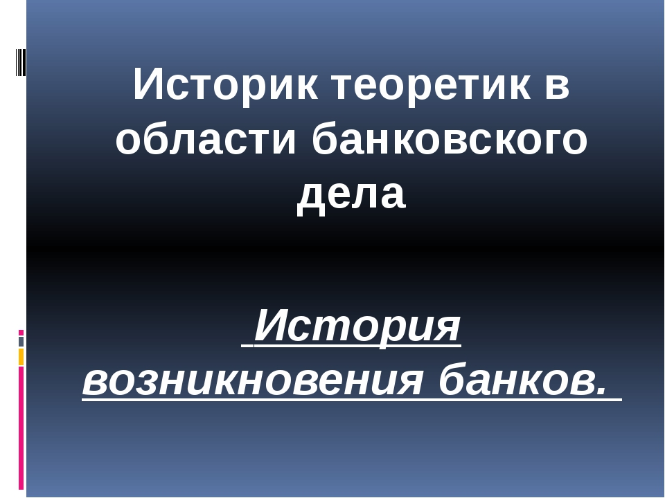 Историк теоретик в области банковского дела История возникновения банков.