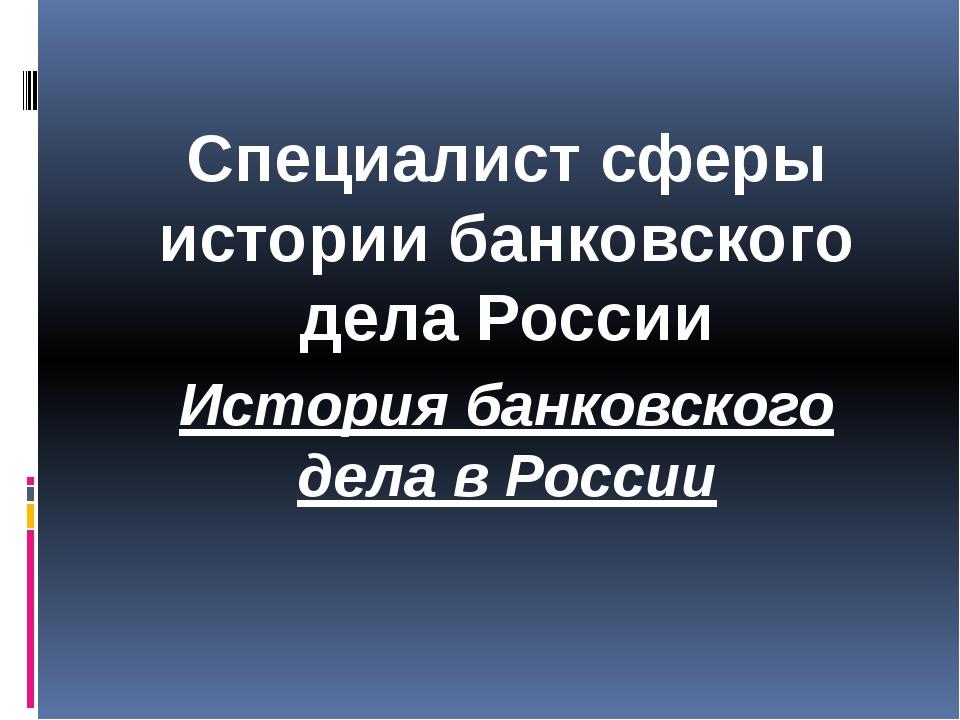 Специалист сферы истории банковского дела России История банковского дела в...