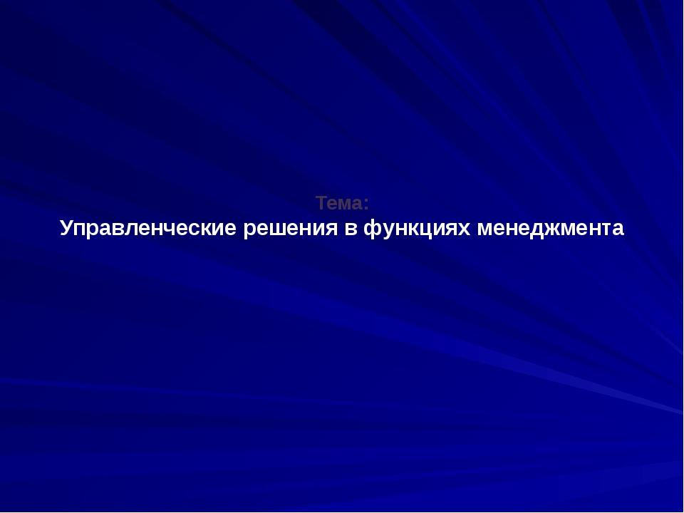 Тема: Управленческие решения в функциях менеджмента
