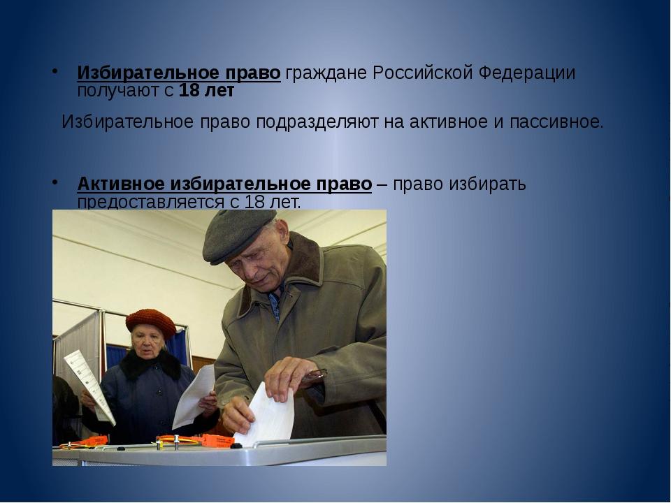 Избирательное право граждане Российской Федерации получают с 18 лет  Избират...