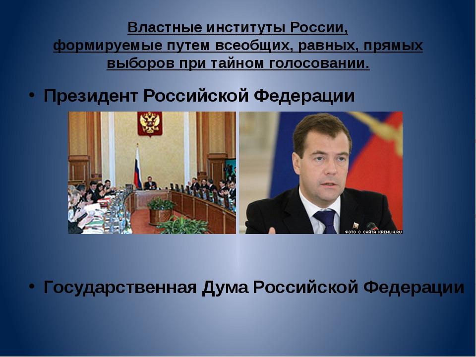 Властные институты России, формируемые путем всеобщих, равных, прямых выборов...