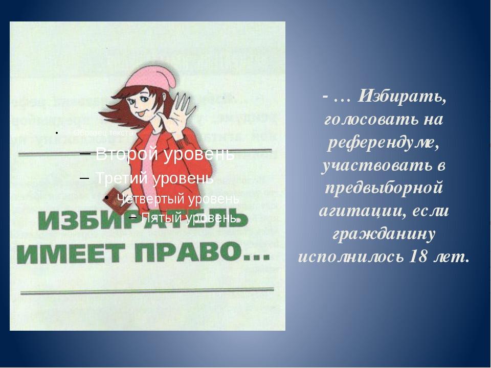 - … Избирать, голосовать на референдуме, участвовать в предвыборной агитации,...