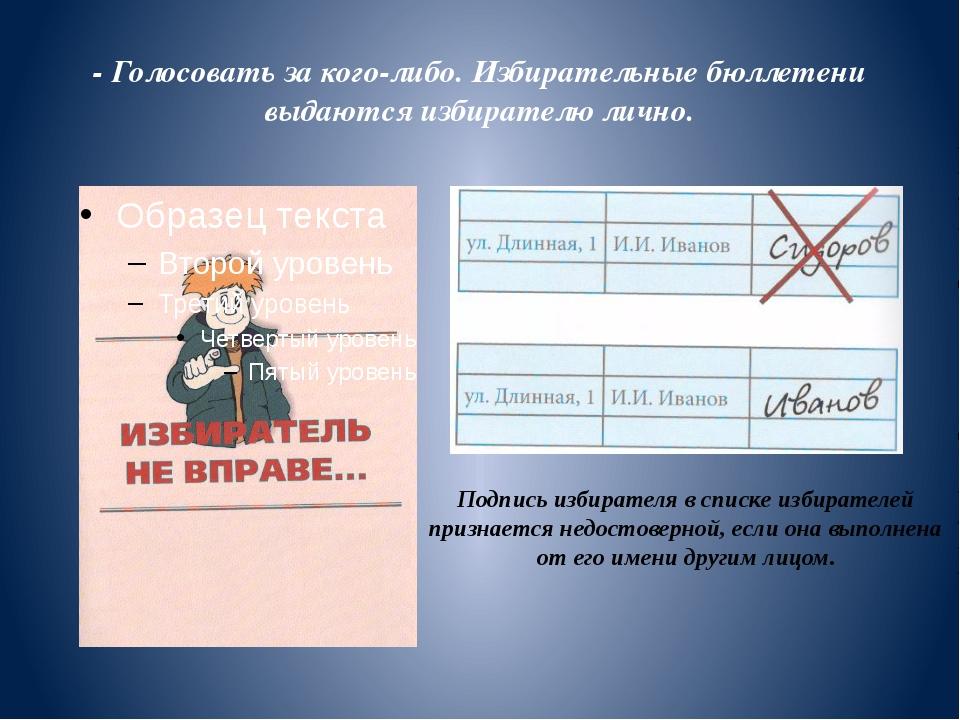 - Голосовать за кого-либо. Избирательные бюллетени выдаются избирателю лично.
