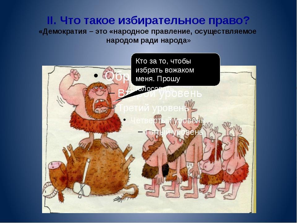 II. Что такое избирательное право? «Демократия – это «народное правление, осу...