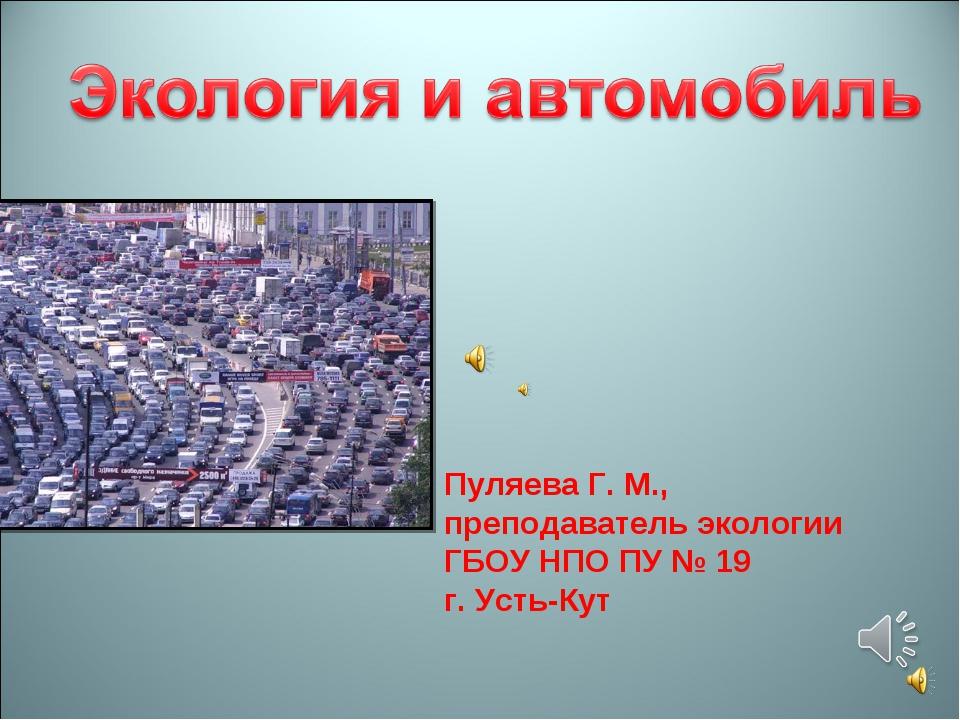 Пуляева Г. М., преподаватель экологии ГБОУ НПО ПУ № 19 г. Усть-Кут