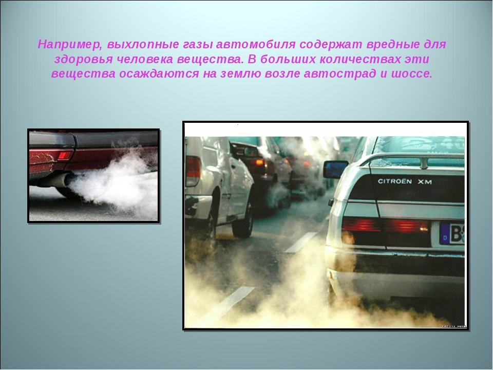 Например, выхлопные газы автомобиля содержат вредные для здоровья человека ве...
