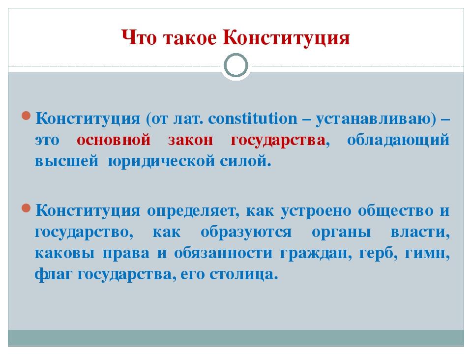 Что такое Конституция Конституция (от лат. сonstitution – устанавливаю) – это...