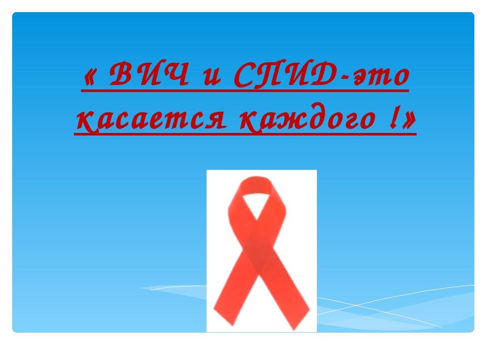 « ВИЧ и СПИД-это касается каждого !»