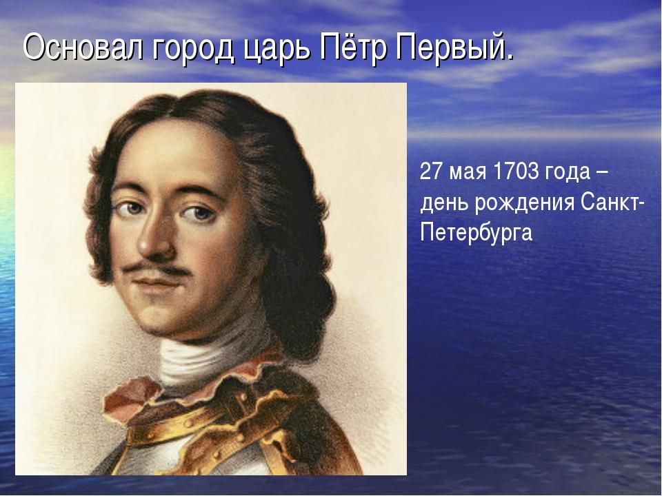 Основал город царь Пётр Первый. 27 мая 1703 года – день рождения Санкт-Петерб...