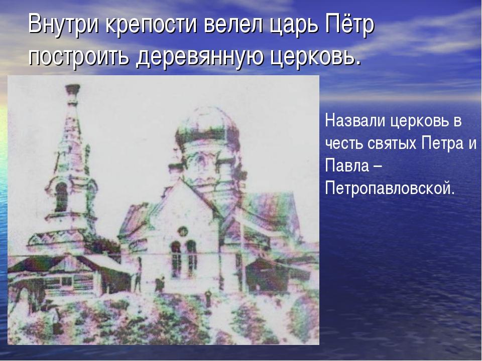 Внутри крепости велел царь Пётр построить деревянную церковь. Назвали церковь...