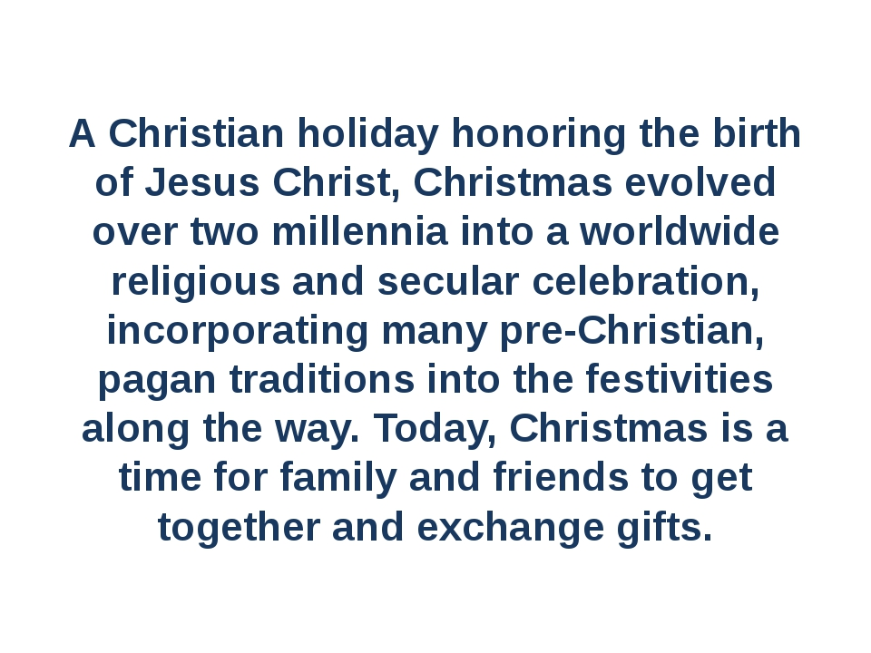A Christian holiday honoring the birth of Jesus Christ, Christmas evolved ove...