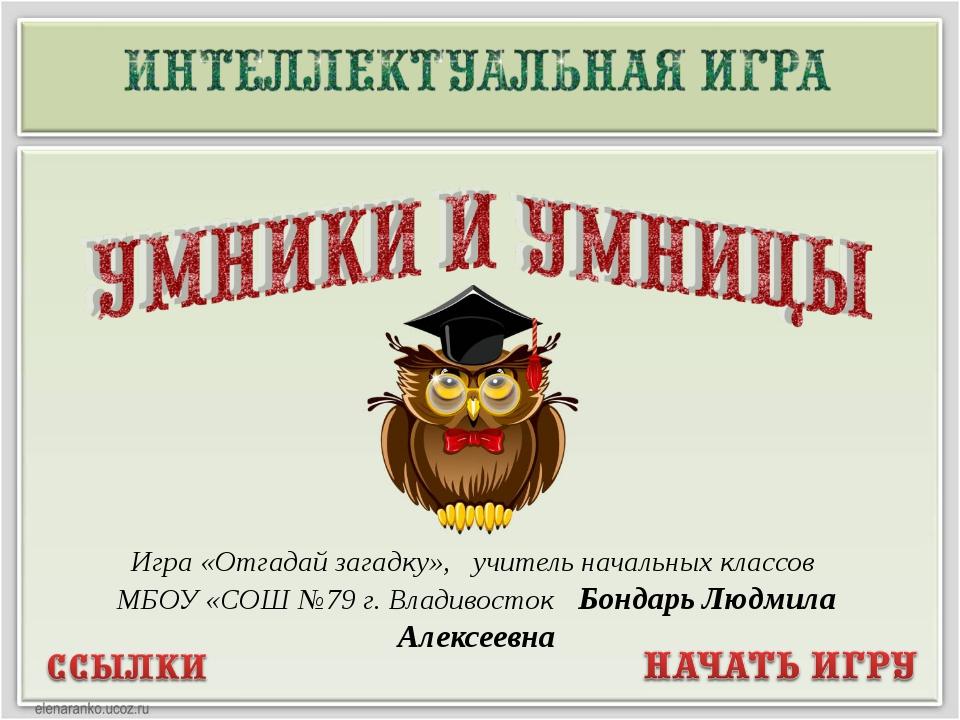 Игра «Отгадай загадку», учитель начальных классов МБОУ «СОШ №79 г. Владивосто...