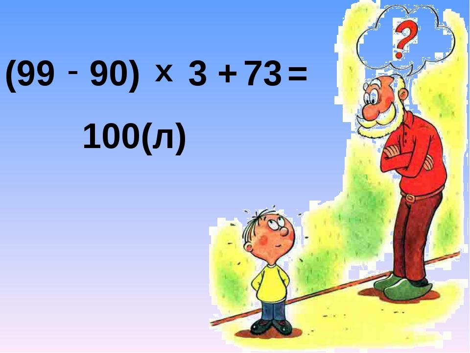 (99 - 90) х 3 + 73 = 100(л)