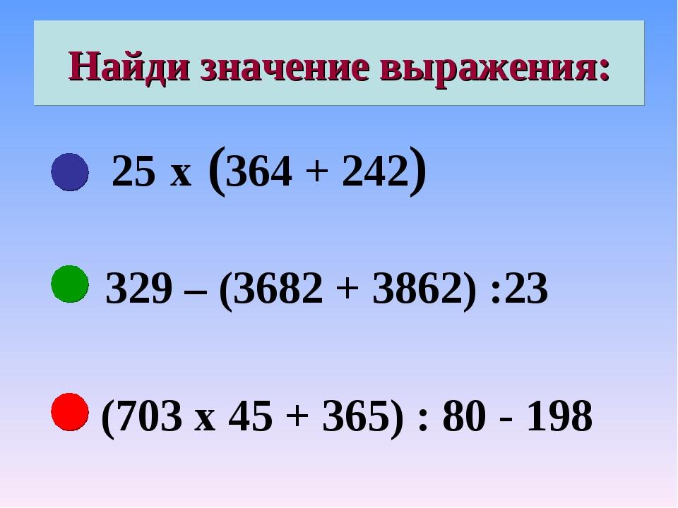 Найди значение выражения: 25 х (364 + 242) 329 – (3682 + 3862) :23 (703 х 45...