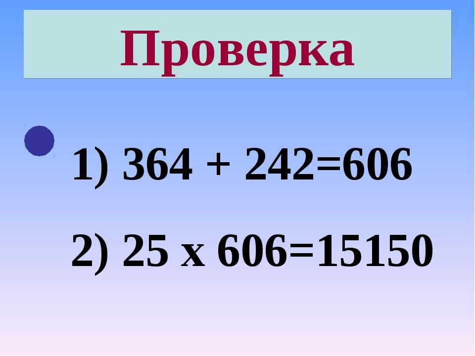 Проверка 364 + 242=606 25 х 606=15150