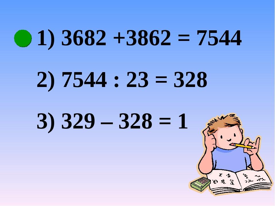 3682 +3862 = 7544 7544 : 23 = 328 329 – 328 = 1