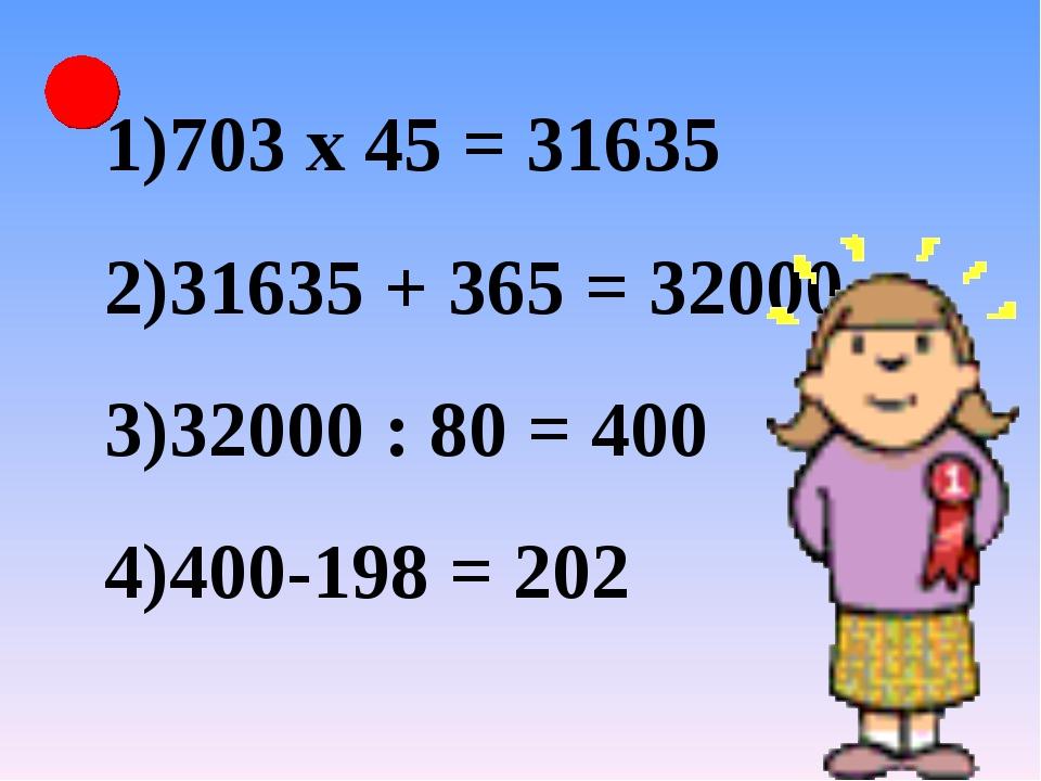 703 х 45 = 31635 31635 + 365 = 32000 32000 : 80 = 400 400-198 = 202