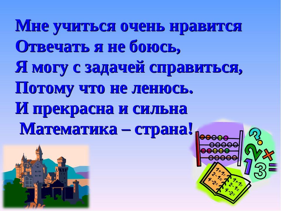 Мне учиться очень нравится Отвечать я не боюсь, Я могу с задачей справиться,...