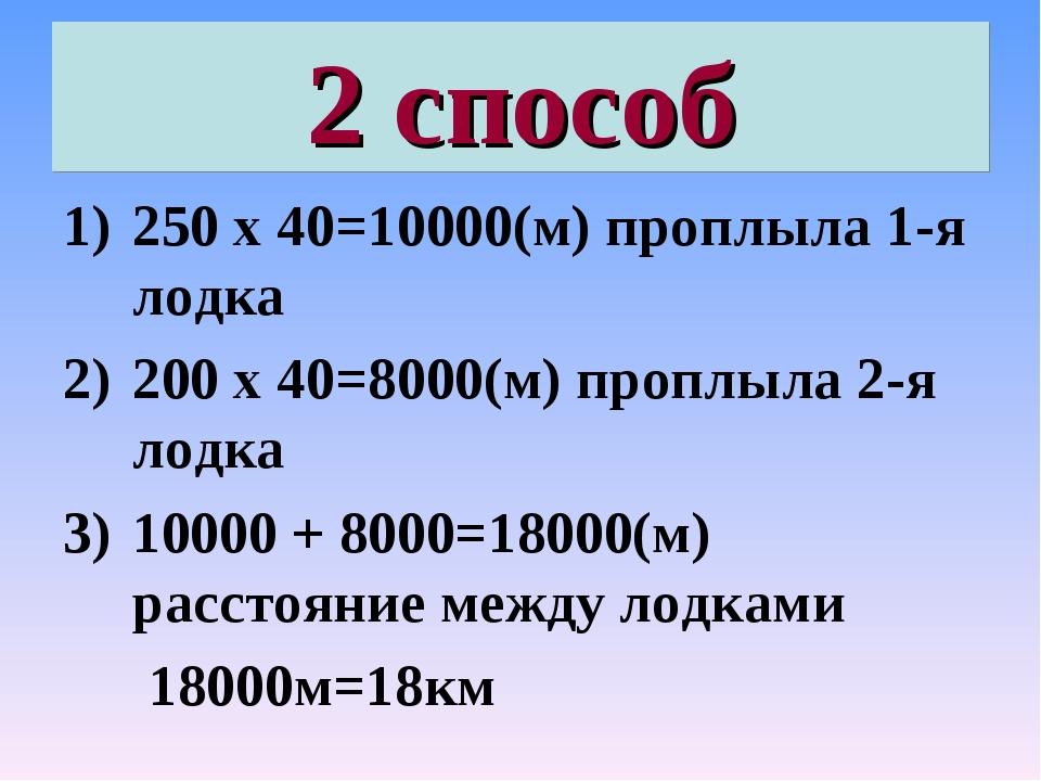 2 способ 250 х 40=10000(м) проплыла 1-я лодка 200 х 40=8000(м) проплыла 2-я л...