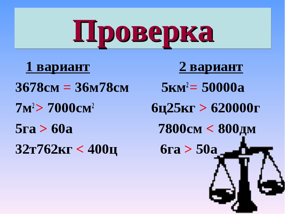 Проверка 1 вариант 2 вариант 3678см = 36м78см 5км2 = 50000а 7м2 > 7000см2 6ц2...