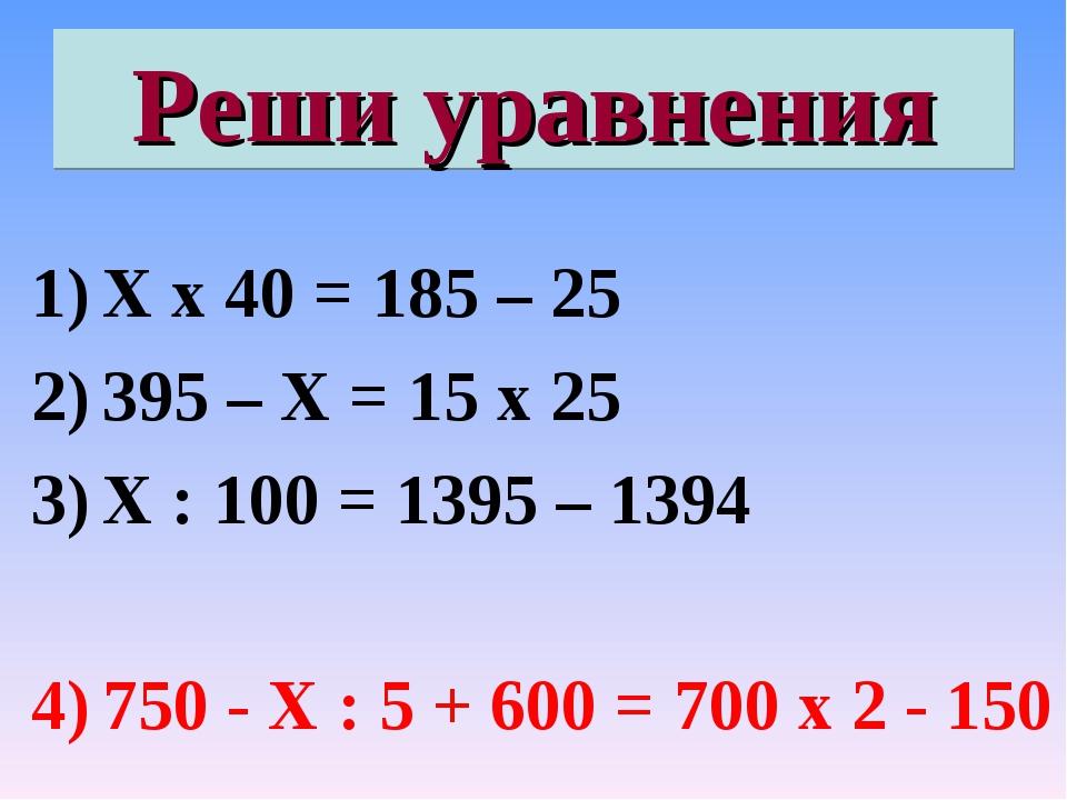 Реши уравнения Х х 40 = 185 – 25 395 – Х = 15 х 25 Х : 100 = 1395 – 1394 750...