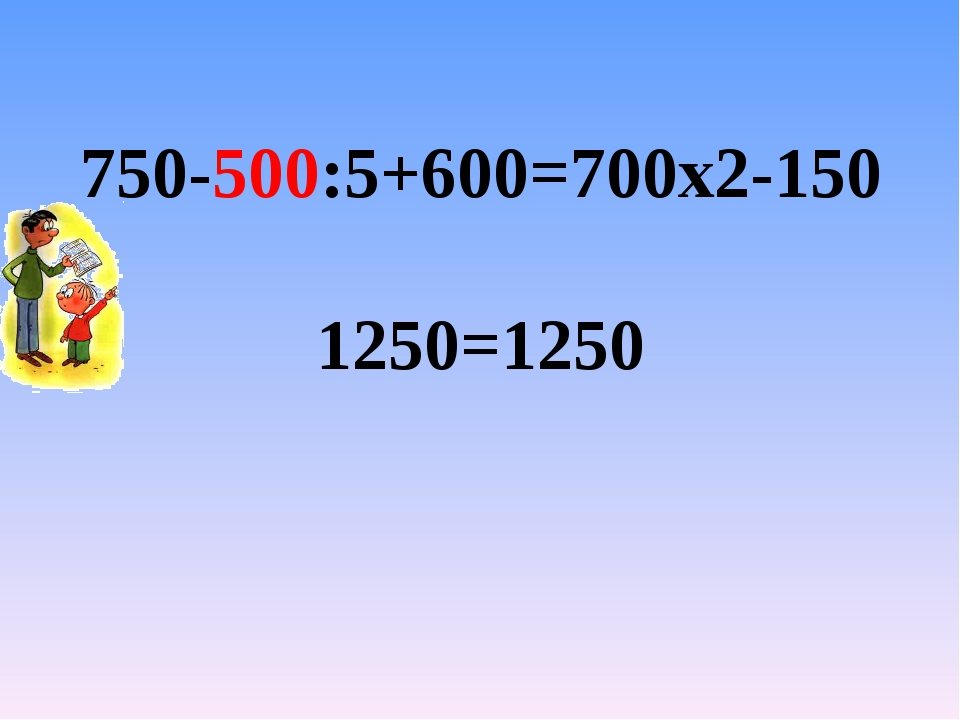 750-500:5+600=700х2-150 1250=1250
