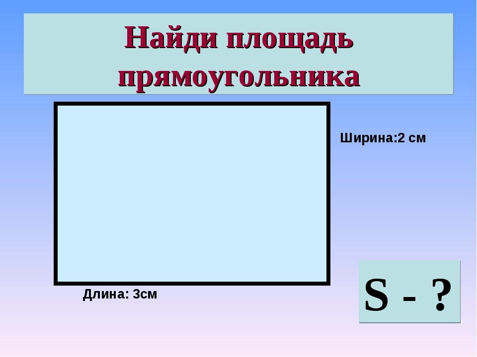 Найди площадь прямоугольника S - ? Длина: 3см Ширина:2 см