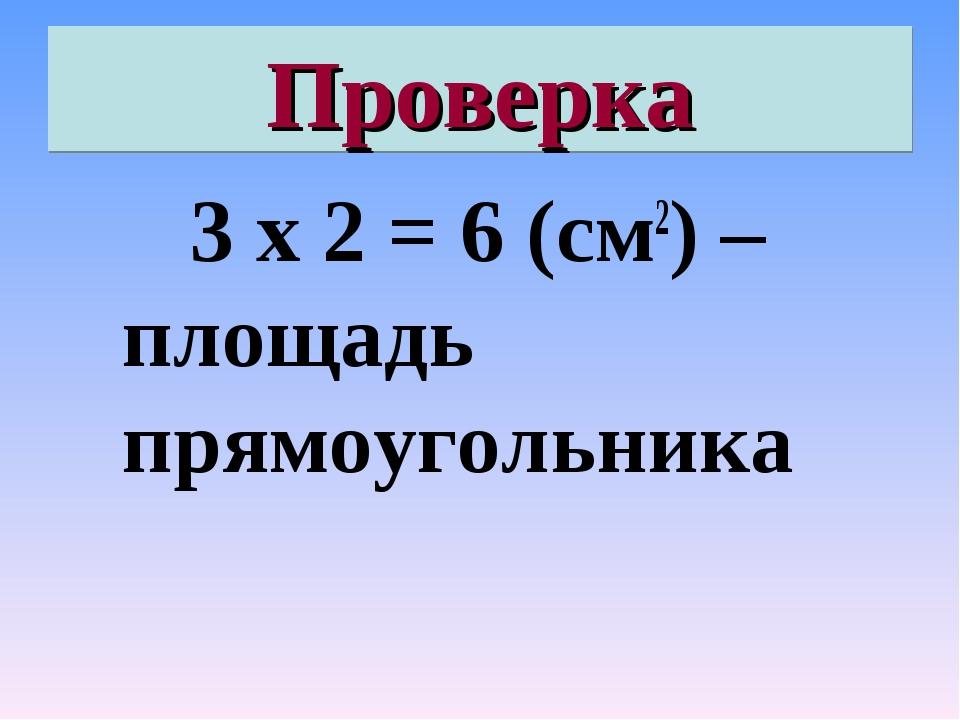 Проверка 3 х 2 = 6 (см2) – площадь прямоугольника
