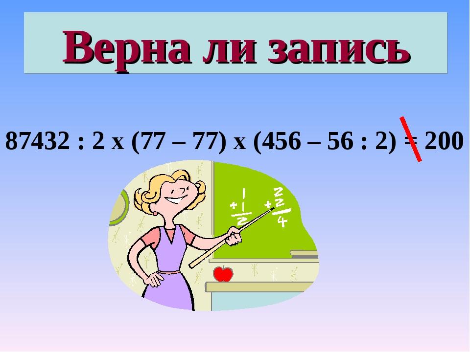Верна ли запись 87432 : 2 х (77 – 77) х (456 – 56 : 2) = 200