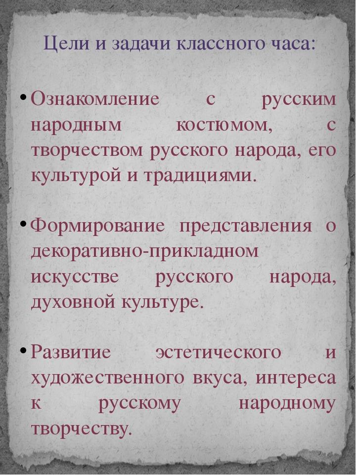 Цели и задачи классного часа: Ознакомление с русским народным костюмом, с тво...