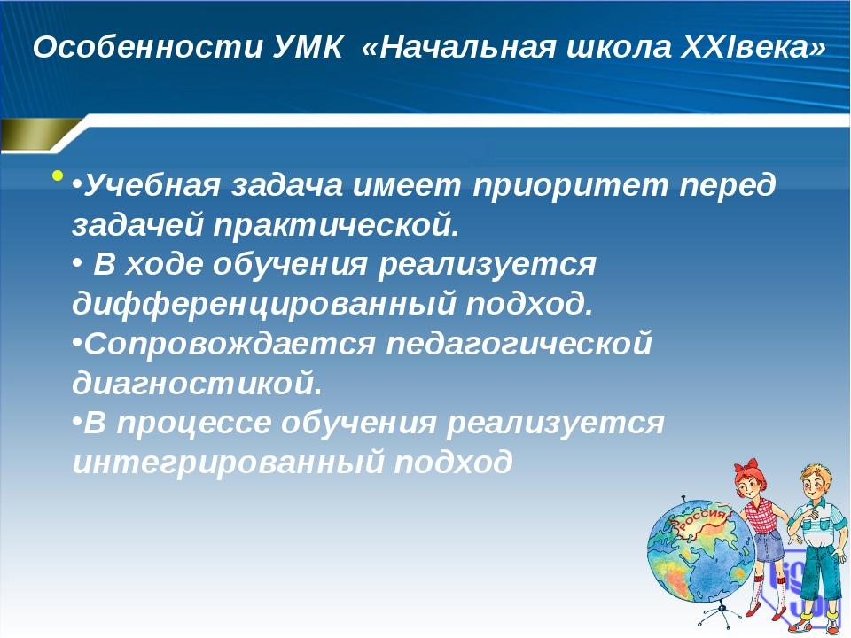 Особенности УМК «Начальная школа XXIвека» Учебная задача имеет приоритет пер...