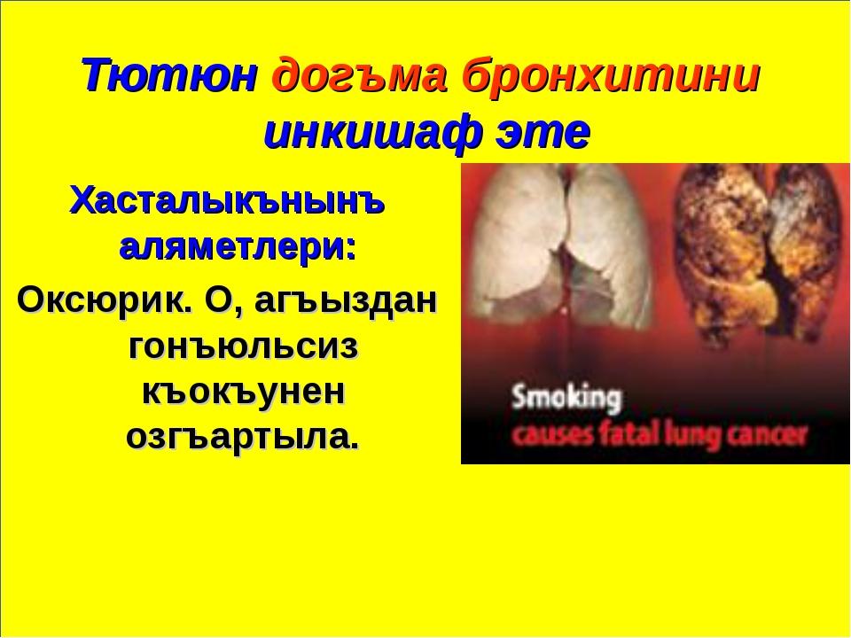 Тютюн догъма бронхитини инкишаф эте Хасталыкънынъ аляметлери: Оксюрик. О, агъ...