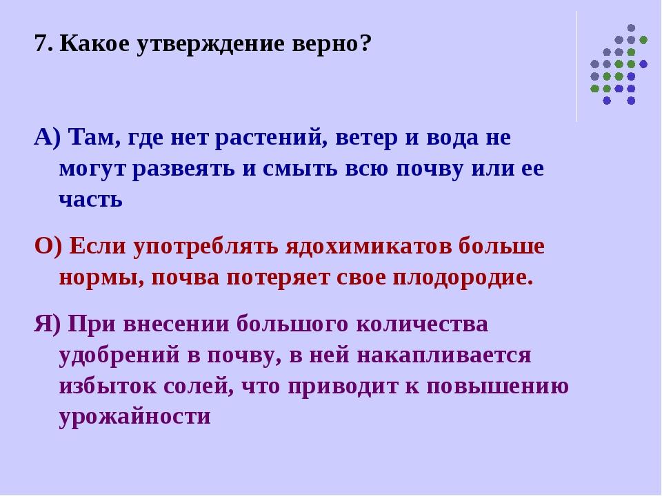 7. Какое утверждение верно? А) Там, где нет растений, ветер и вода не могут р...
