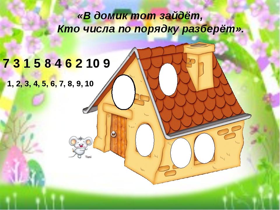 «В домик тот зайдёт, Кто числа по порядку разберёт». 7 3 1 5 8 4 6 2 10 9 1,...