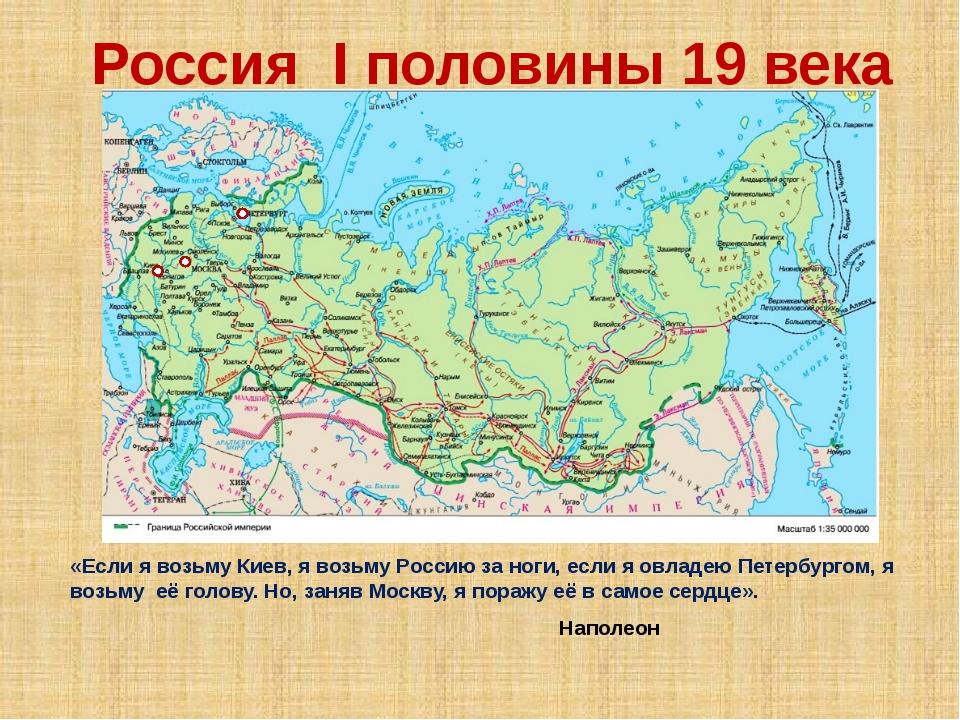 Россия I половины 19 века «Если я возьму Киев, я возьму Россию за ноги, если...
