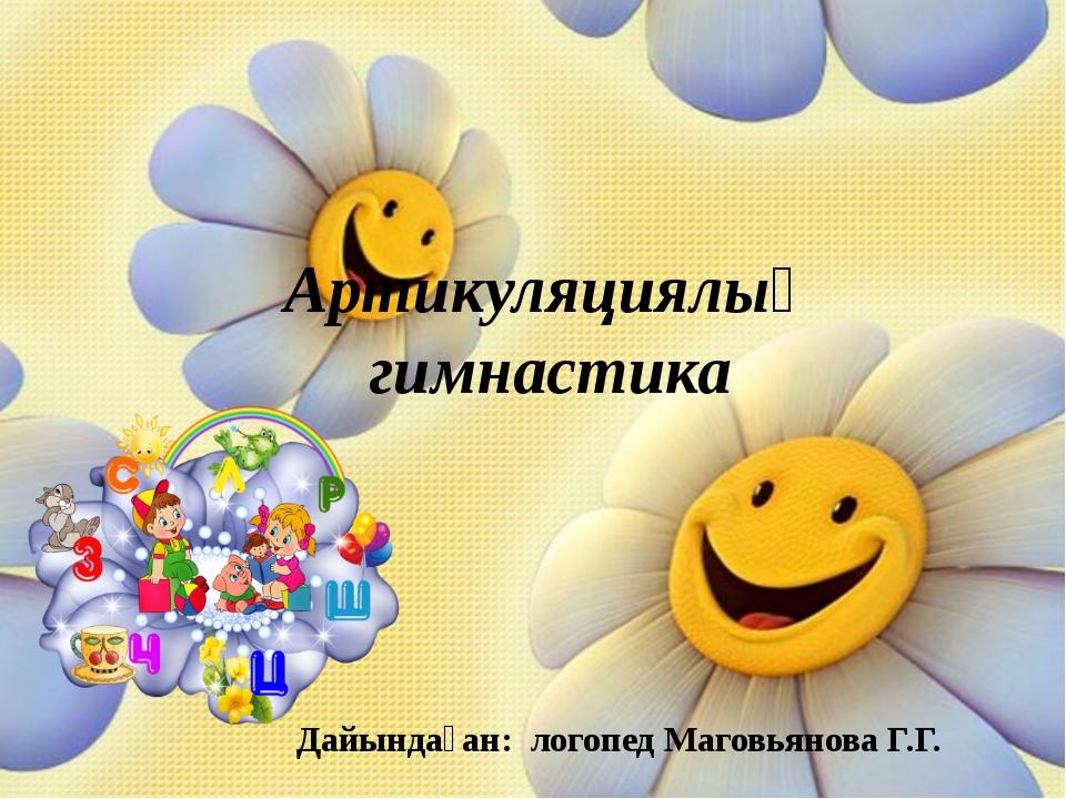 Артикуляциялық гимнастика Дайындаған: логопед Маговьянова Г.Г.